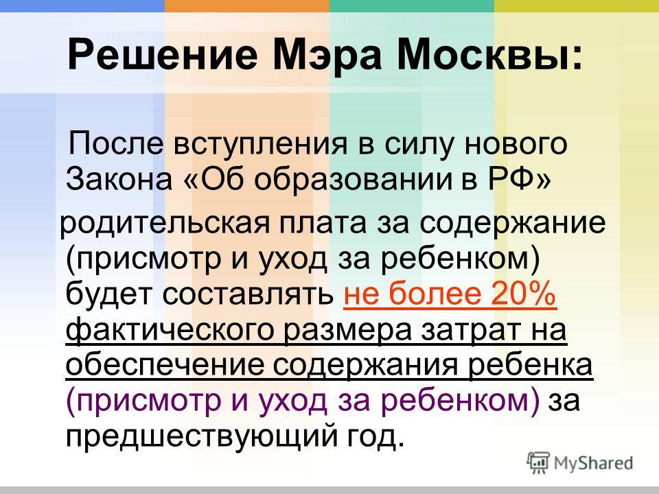 Решение Мэра Москвы: После вступления в силу нового Закона «Об образовании в РФ» родительская плата за содержание (присмотр и уход за ребенком) будет составлять не более 20% фактического размера затрат на обеспечение содержания ребенка (присмотр и ух