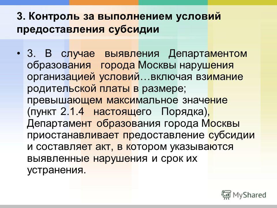 3. Контроль за выполнением условий предоставления субсидии 3. В случае выявления Департаментом образования города Москвы нарушения организацией условий…включая взимание родительской платы в размере; превышающем максимальное значение (пункт 2.1.4 наст