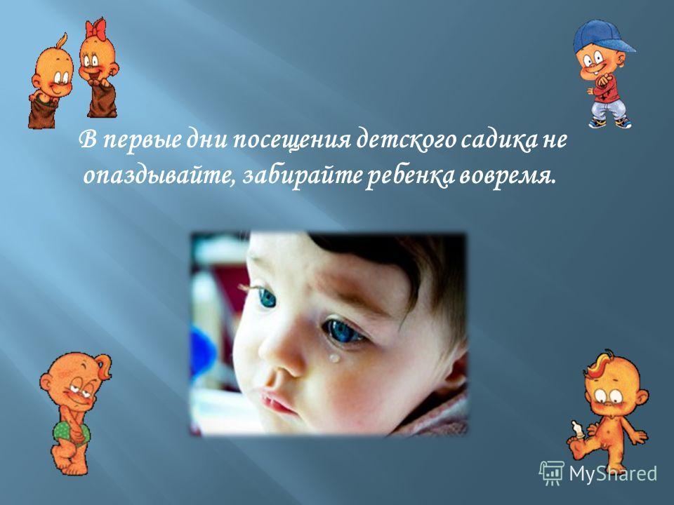 В первые дни посещения детского садика не опаздывайте, забирайте ребенка вовремя.