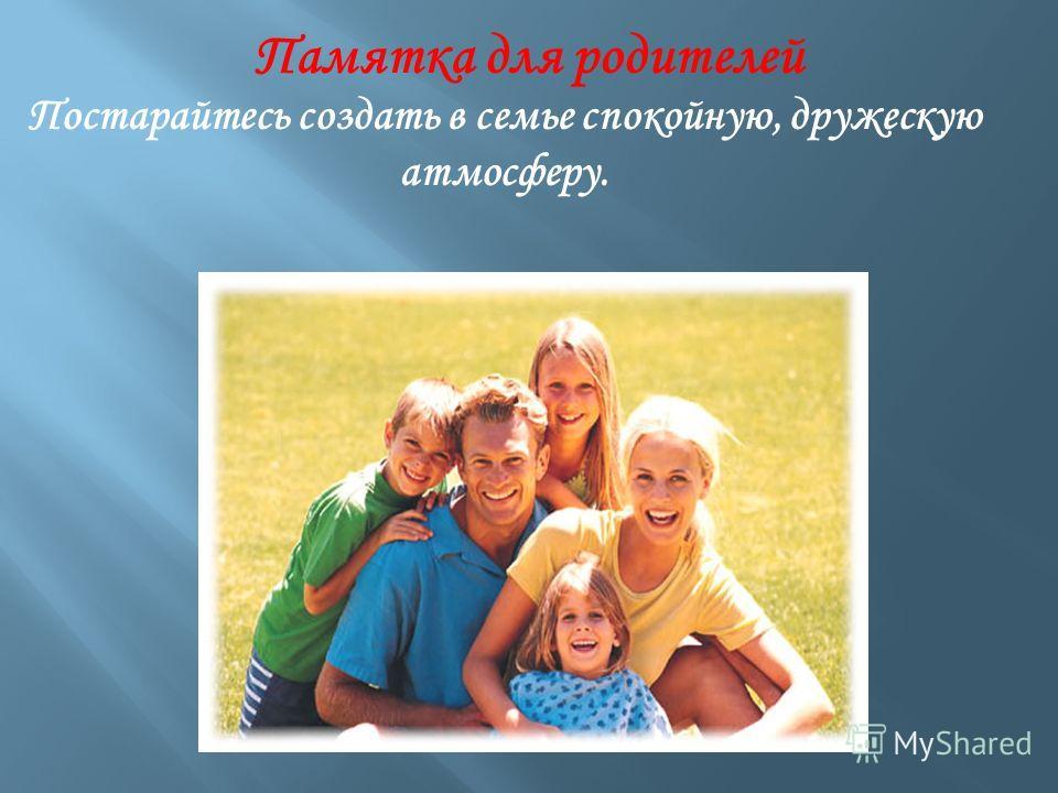 Постарайтесь создать в семье спокойную, дружескую атмосферу. Памятка для родителей