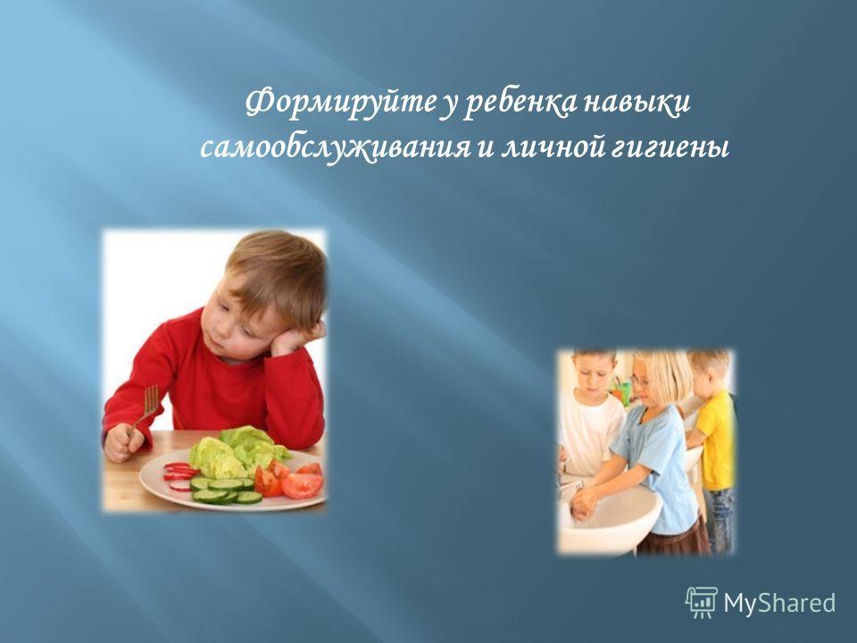 Формируйте у ребенка навыки самообслуживания и личной гигиены.