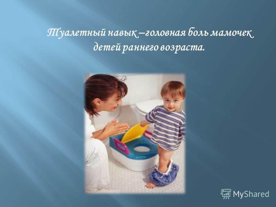 Туалетный навык –головная боль мамочек детей раннего возраста.