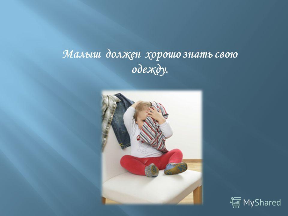 Малыш должен хорошо знать свою одежду.