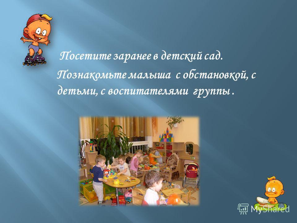 Посетите заранее в детский сад. Познакомьте малыша с обстановкой, с детьми, с воспитателями группы.
