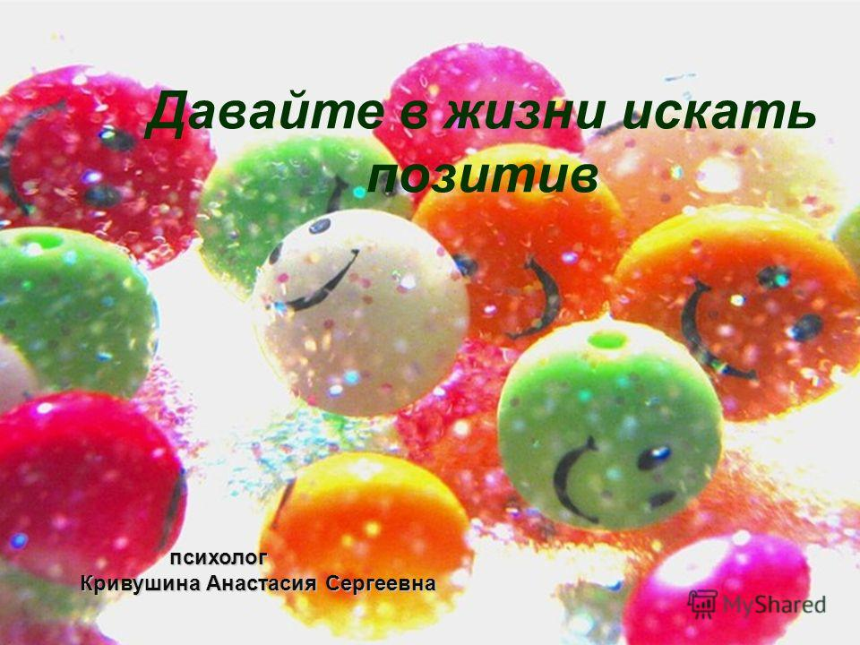 Давайте в жизни искать позитив психолог психолог Кривушина Анастасия Сергеевна