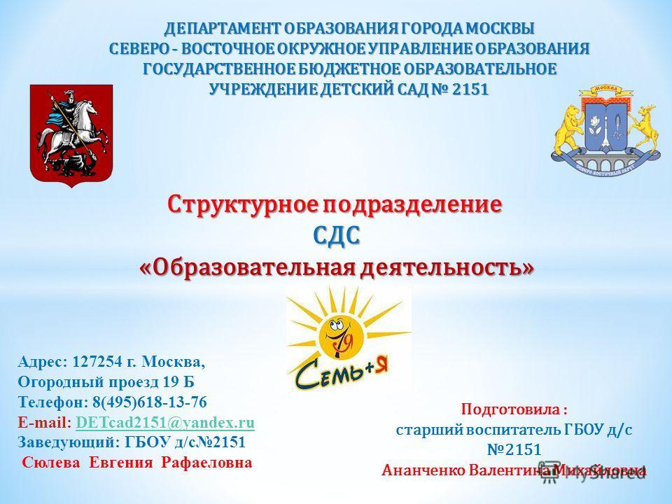 ДЕПАРТАМЕНТ ОБРАЗОВАНИЯ ГОРОДА МОСКВЫ СЕВЕРО - ВОСТОЧНОЕ ОКРУЖНОЕ УПРАВЛЕНИЕ ОБРАЗОВАНИЯ ГОСУДАРСТВЕННОЕ БЮДЖЕТНОЕ ОБРАЗОВАТЕЛЬНОЕ УЧРЕЖДЕНИЕ ДЕТСКИЙ САД 2151 Адрес: 127254 г. Москва, Огородный проезд 19 Б Телефон: 8(495)618-13-76 E-mail: DETcad2151@
