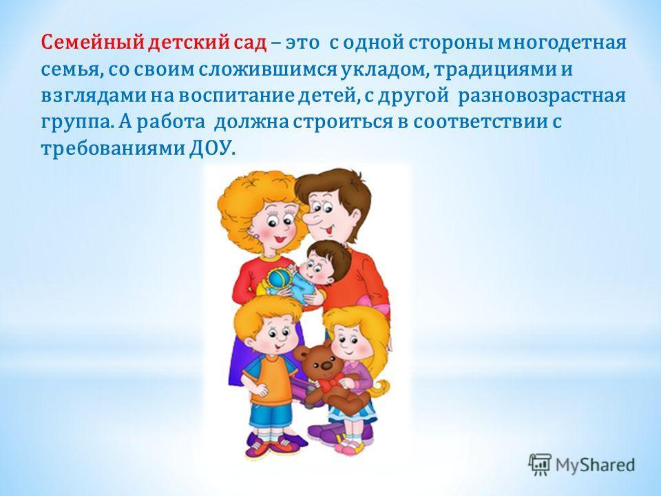 Семейный детский сад – это с одной стороны многодетная семья, со своим сложившимся укладом, традициями и взглядами на воспитание детей, с другой разновозрастная группа. А работа должна строиться в соответствии с требованиями ДОУ.
