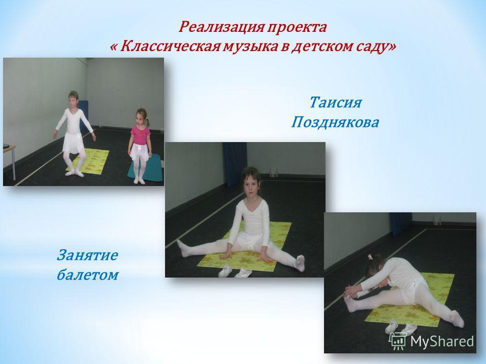 Реализация проекта « Классическая музыка в детском саду» Таисия Позднякова Занятие балетом