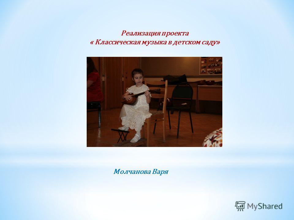 Реализация проекта « Классическая музыка в детском саду» Молчанова Варя