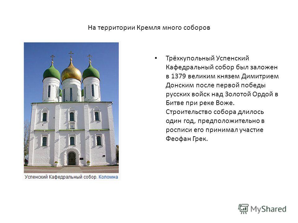 На территории Кремля много соборов Трёхкупольный Успенский Кафедральный собор был заложен в 1379 великим князем Димитрием Донским после первой победы русских войск над Золотой Ордой в Битве при реке Воже. Строительство собора длилось один год, предпо