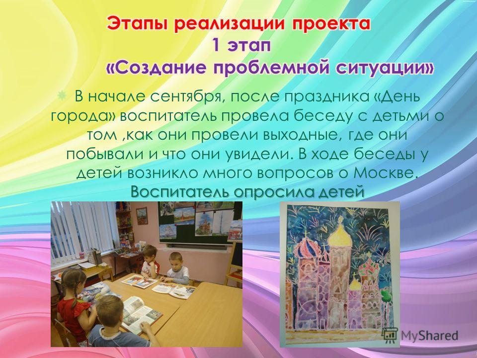 Воспитатель опросила детей В начале сентября, после праздника «День города» воспитатель провела беседу с детьми о том,как они провели выходные, где они побывали и что они увидели. В ходе беседы у детей возникло много вопросов о Москве. Воспитатель оп