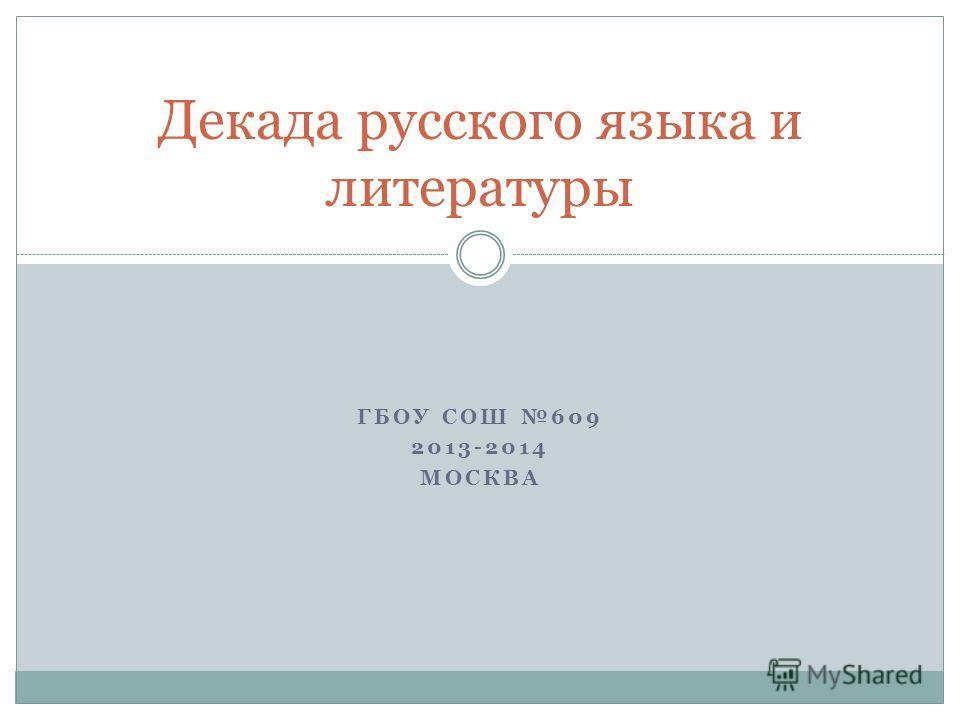 ГБОУ СОШ 609 2013-2014 МОСКВА Декада русского языка и литературы