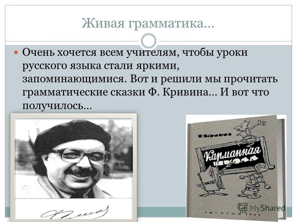 Живая грамматика… Очень хочется всем учителям, чтобы уроки русского языка стали яркими, запоминающимися. Вот и решили мы прочитать грамматические сказки Ф. Кривина… И вот что получилось…