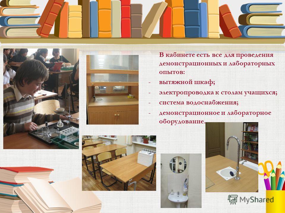 В кабинете есть все для проведения демонстрационных и лабораторных опытов: -вытяжной шкаф; -электропроводка к столам учащихся; -система водоснабжения; -демонстрационное и лабораторное оборудование.