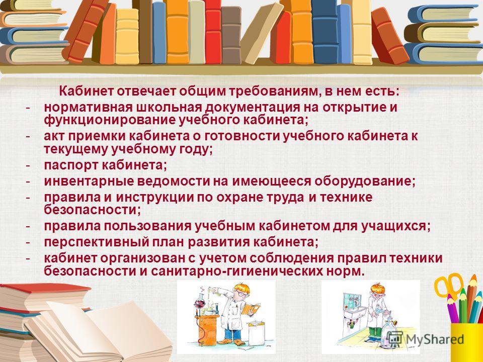 Кабинет отвечает общим требованиям, в нем есть: -нормативная школьная документация на открытие и функционирование учебного кабинета; -акт приемки кабинета о готовности учебного кабинета к текущему учебному году; -паспорт кабинета; -инвентарные ведомо