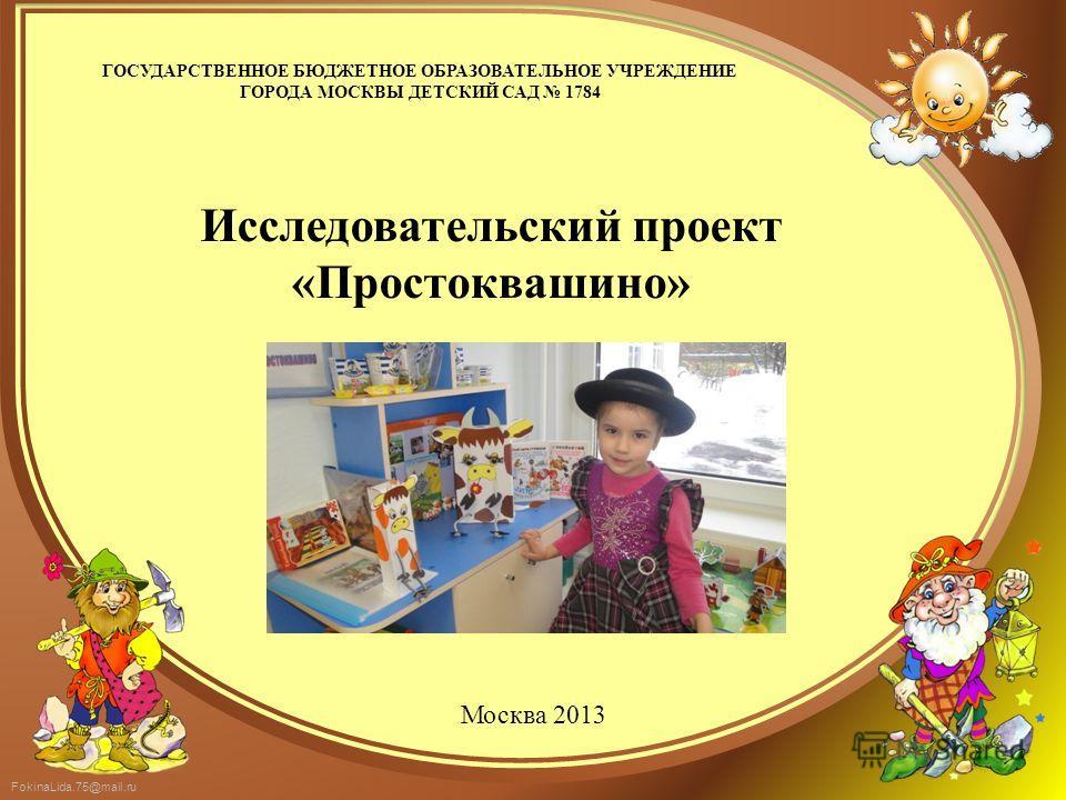 FokinaLida.75@mail.ru ГОСУДАРСТВЕННОЕ БЮДЖЕТНОЕ ОБРАЗОВАТЕЛЬНОЕ УЧРЕЖДЕНИЕ ГОРОДА МОСКВЫ ДЕТСКИЙ САД 1784 Исследовательский проект «Простоквашино» Москва 2013