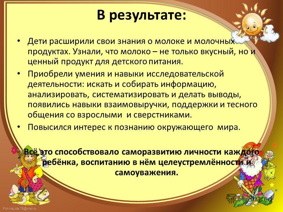 FokinaLida.75@mail.ru В результате: Дети расширили свои знания о молоке и молочных продуктах. Узнали, что молоко – не только вкусный, но и ценный продукт для детского питания. Приобрели умения и навыки исследовательской деятельности: искать и собират
