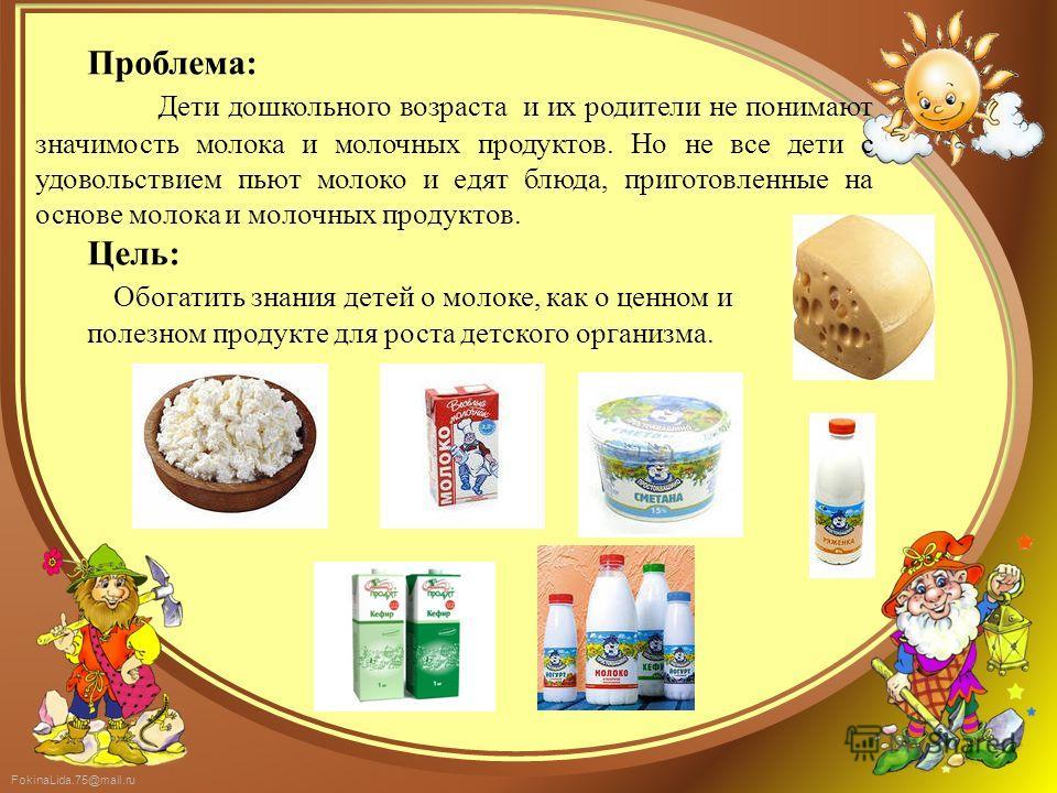 FokinaLida.75@mail.ru Проблема: Дети дошкольного возраста и их родители не понимают значимость молока и молочных продуктов. Но не все дети с удовольствием пьют молоко и едят блюда, приготовленные на основе молока и молочных продуктов. Цель: Обогатить