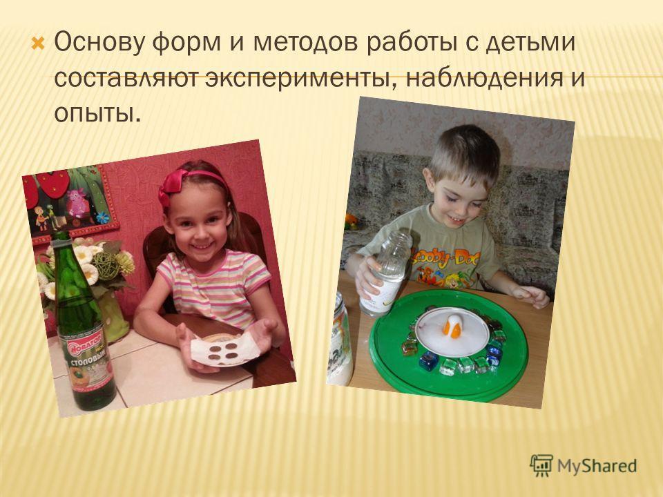 Основу форм и методов работы с детьми составляют эксперименты, наблюдения и опыты.