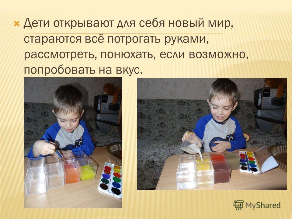 Дети открывают для себя новый мир, стараются всё потрогать руками, рассмотреть, понюхать, если возможно, попробовать на вкус.