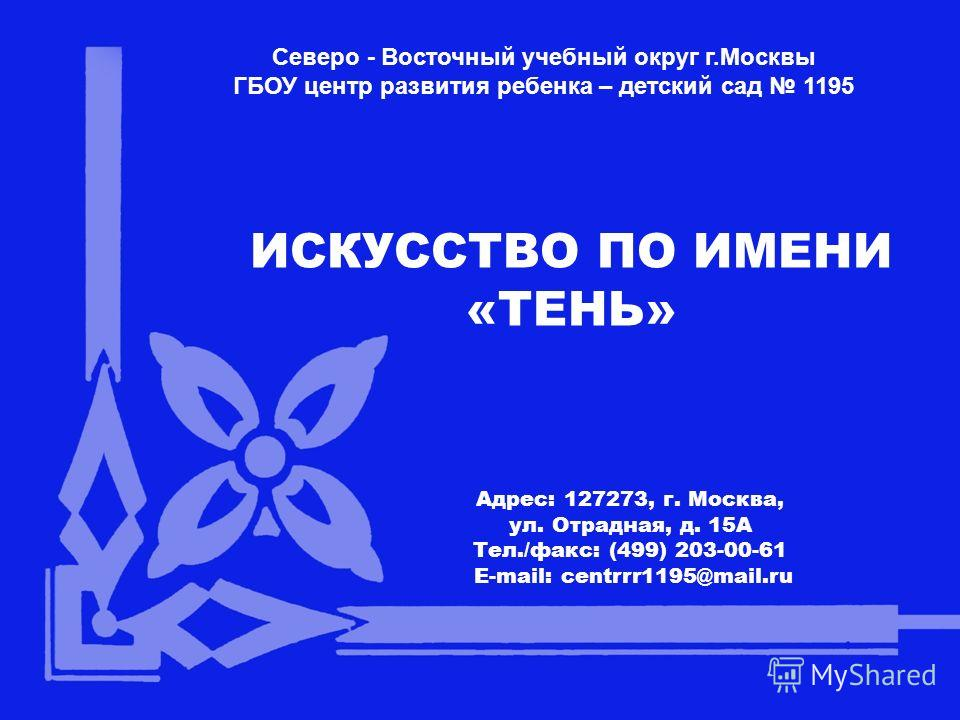 Северо - Восточный учебный округ г.Москвы ГБОУ центр развития ребенка – детский сад 1195 ИСКУССТВО ПО ИМЕНИ «ТЕНЬ» Адрес: 127273, г. Москва, ул. Отрадная, д. 15А Тел./факс: (499) 203-00-61 E-mail: centrrr1195@mail.ru