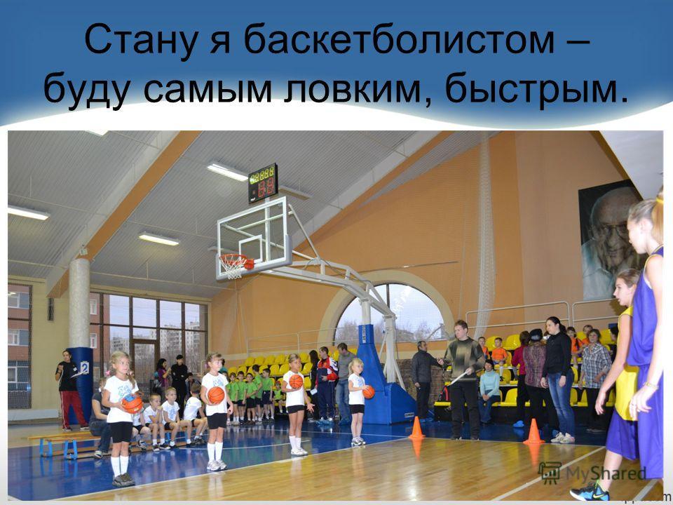 Стану я баскетболистом – буду самым ловким, быстрым.