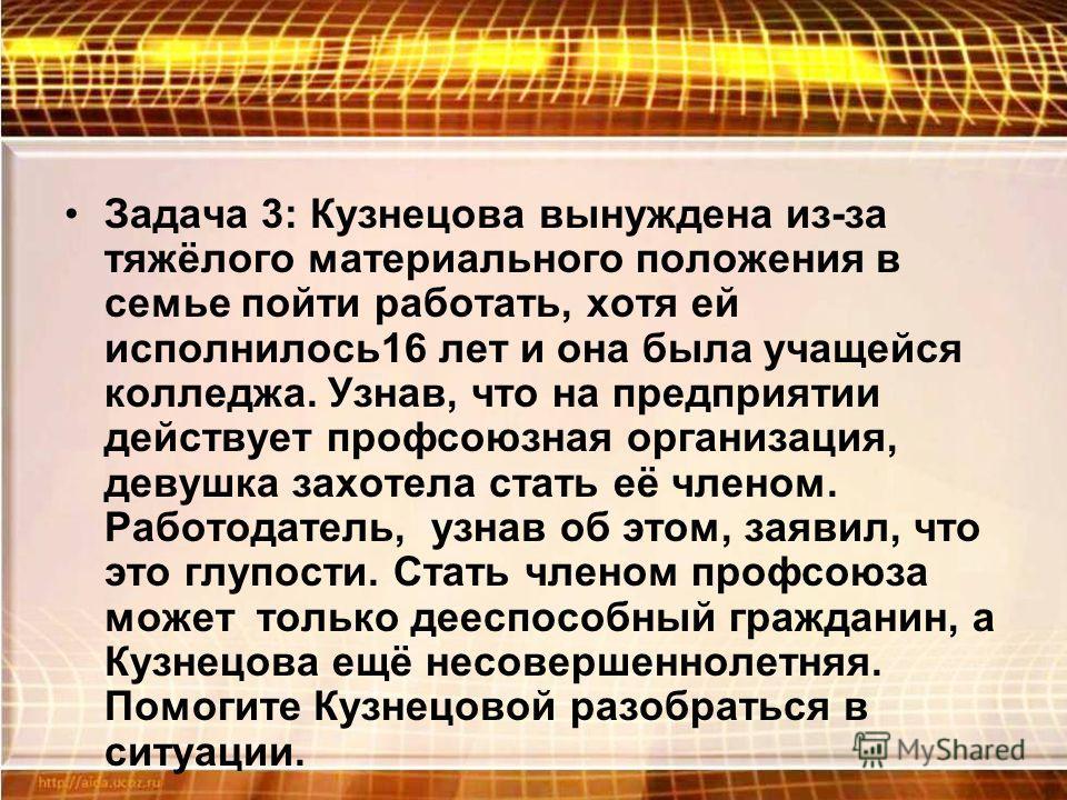 Задача 3: Кузнецова вынуждена из-за тяжёлого материального положения в семье пойти работать, хотя ей исполнилось16 лет и она была учащейся колледжа. Узнав, что на предприятии действует профсоюзная организация, девушка захотела стать её членом. Работо