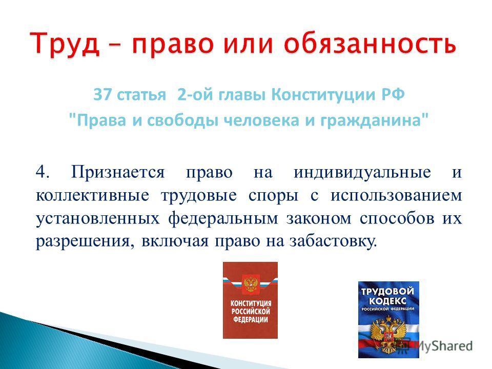 37 статья 2-ой главы Конституции РФ Права и свободы человека и гражданина 4. Признается право на индивидуальные и коллективные трудовые споры с использованием установленных федеральным законом способов их разрешения, включая право на забастовку.