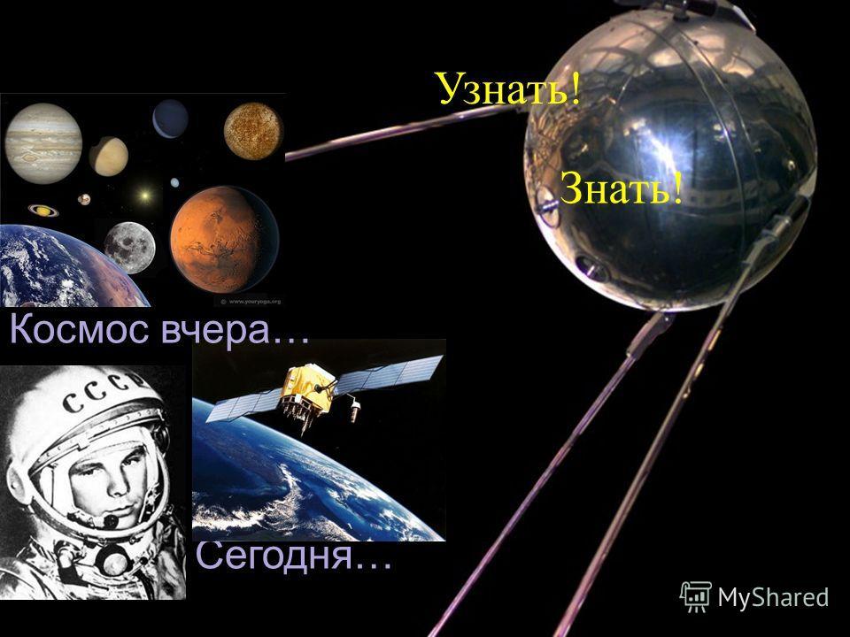 Сегодня … Космос вчера … Узнать ! Знать !