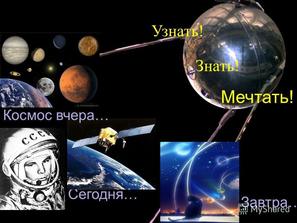 Сегодня … Завтра … Мечтать ! Космос вчера … Узнать ! Знать !