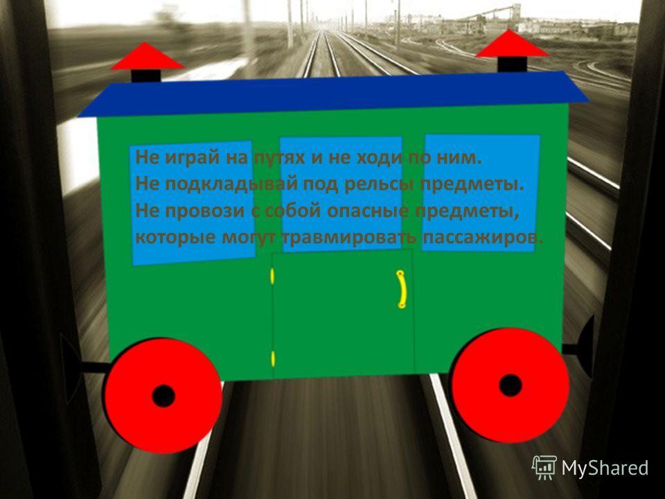 Не играй на путях и не ходи по ним. Не подкладывай под рельсы предметы. Не провози с собой опасные предметы, которые могут травмировать пассажиров.