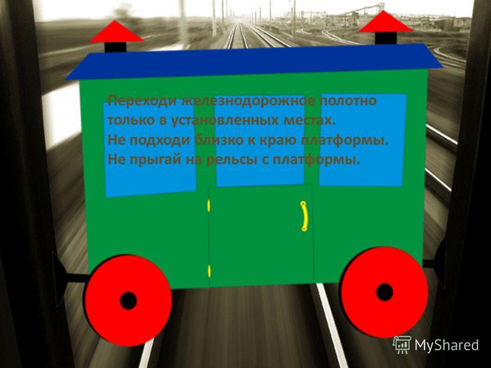 Переходи железнодорожное полотно только в установленных местах. Не подходи близко к краю платформы. Не прыгай на рельсы с платформы.