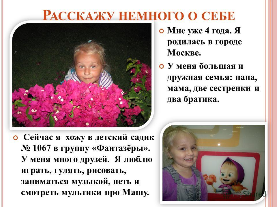 Р АССКАЖУ НЕМНОГО О СЕБЕ Сейчас я хожу в детский садик 1067 в группу «Фантазёры». У меня много друзей. Я люблю играть, гулять, рисовать, заниматься музыкой, петь и смотреть мультики про Машу. Мне уже 4 года. Я родилась в городе Москве. У меня большая