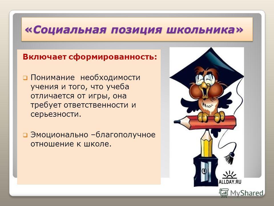 «Социальная позиция школьника» Включает сформированность: Понимание необходимости учения и того, что учеба отличается от игры, она требует ответственности и серьезности. Эмоционально –благополучное отношение к школе.