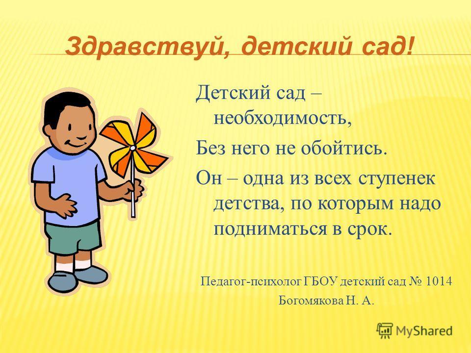 Здравствуй, детский сад! Детский сад – необходимость, Без него не обойтись. Он – одна из всех ступенек детства, по которым надо подниматься в срок. Педагог-психолог ГБОУ детский сад 1014 Богомякова Н. А.