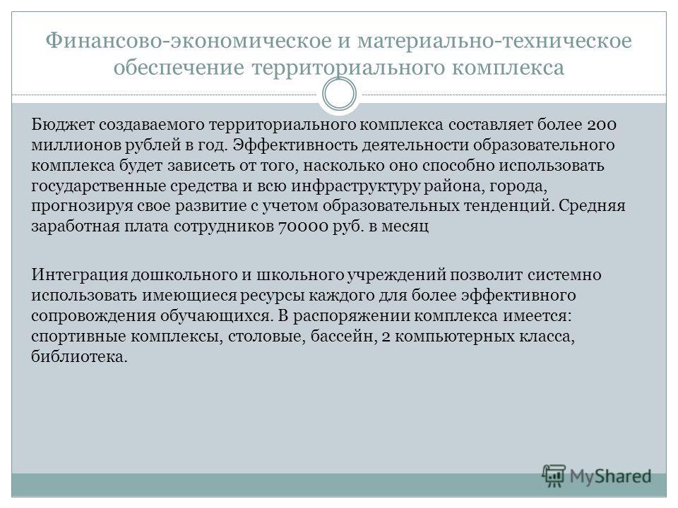 Финансово-экономическое и материально-техническое обеспечение территориального комплекса Бюджет создаваемого территориального комплекса составляет более 200 миллионов рублей в год. Эффективность деятельности образовательного комплекса будет зависеть