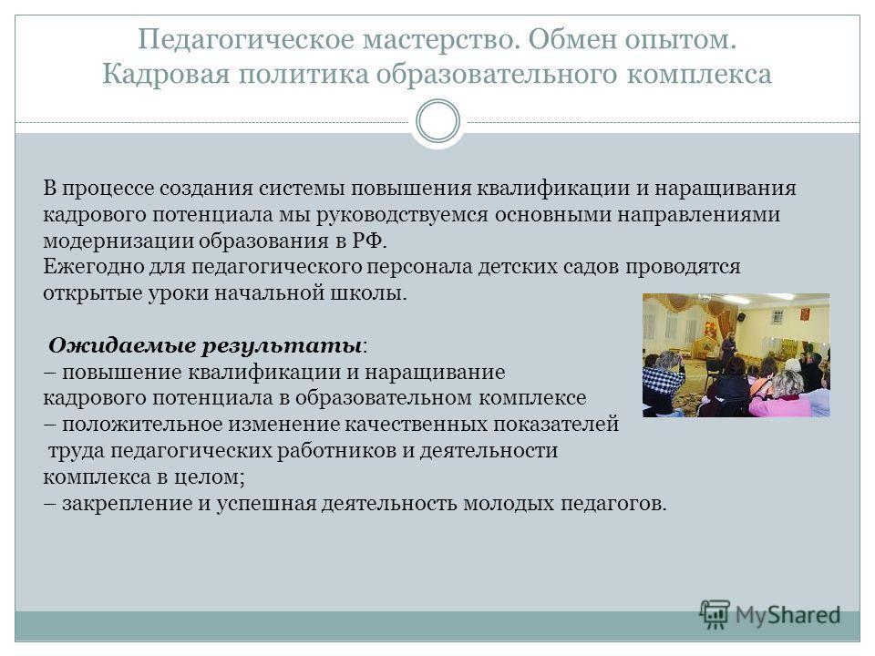 Педагогическое мастерство. Обмен опытом. Кадровая политика образовательного комплекса В процессе создания системы повышения квалификации и наращивания кадрового потенциала мы руководствуемся основными направлениями модернизации образования в РФ. Ежег