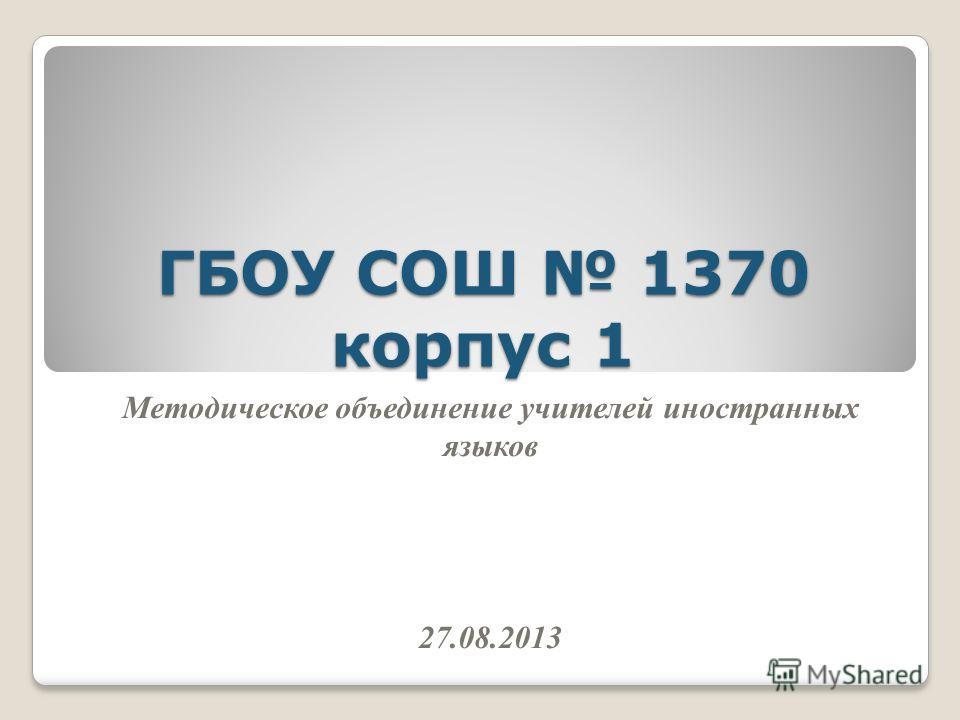 ГБОУ СОШ 1370 корпус 1 Методическое объединение учителей иностранных языков 27.08.2013