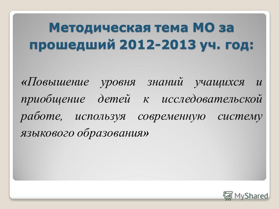 Методическая тема МО за прошедший 2012-2013 уч. год: «Повышение уровня знаний учащихся и приобщение детей к исследовательской работе, используя современную систему языкового образования»