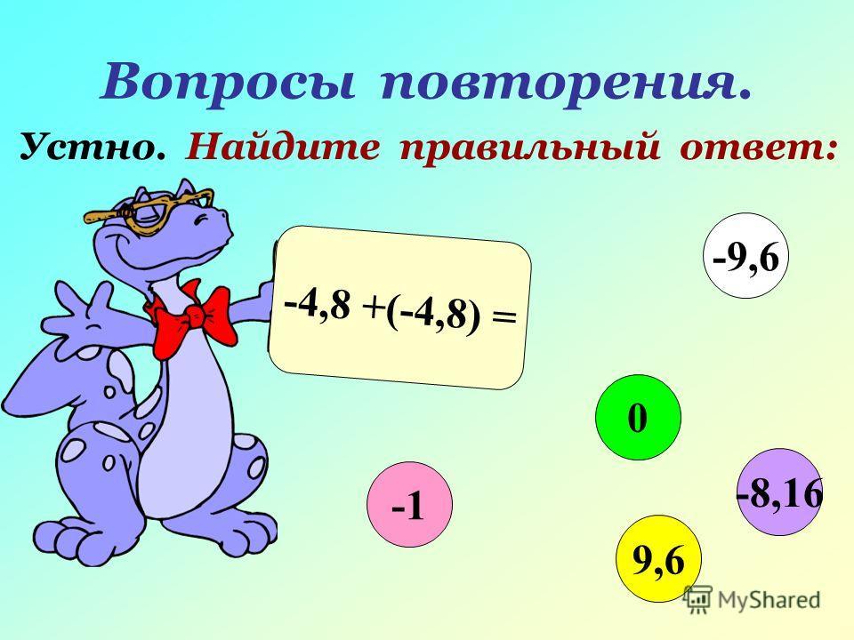 Вопросы повторения. Устно. Найдите правильный ответ: -4,8 +(-4,8) = 0 9,6 -9,6 -8,16