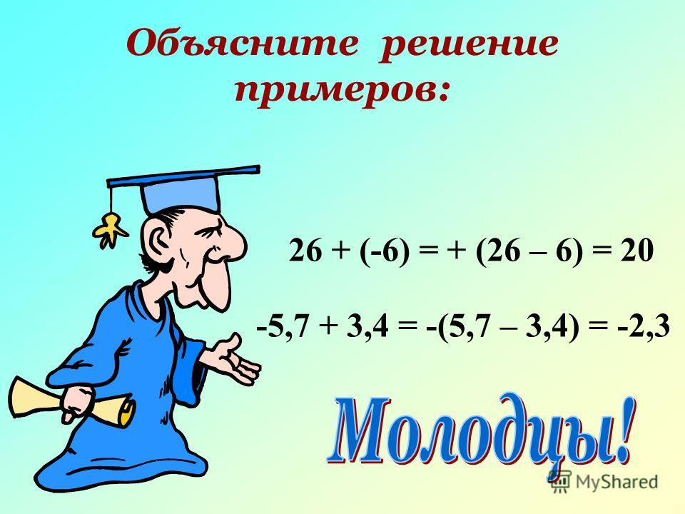 Объясните решение примеров: 26 + (-6) = + (26 – 6) = 20 -5,7 + 3,4 = -(5,7 – 3,4) = -2,3