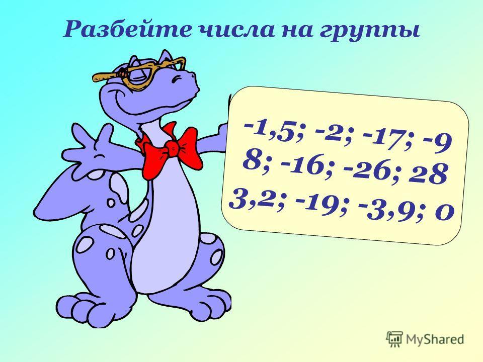 -1,5; -2; -17; -9 8; -16; -26; 28 3,2; -19; -3,9; 0 Разбейте числа на группы