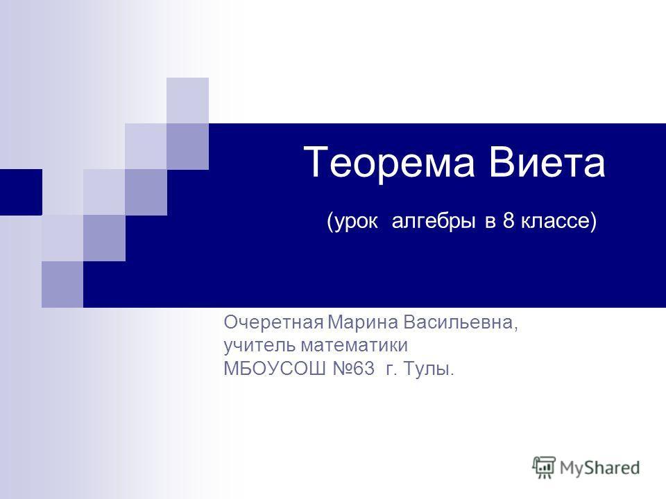 Теорема Виета (урок алгебры в 8 классе) Очеретная Марина Васильевна, учитель математики МБОУСОШ 63 г. Тулы.