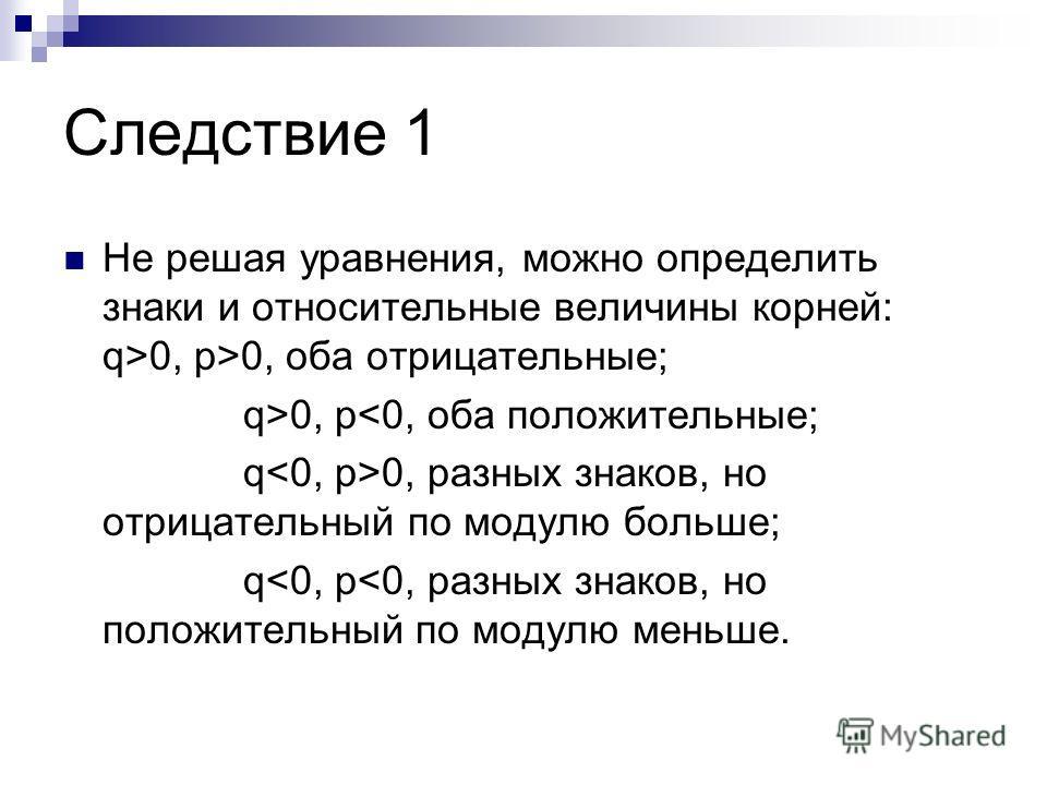 Следствие 1 Не решая уравнения, можно определить знаки и относительные величины корней: q>0, p>0, оба отрицательные; q>0, p