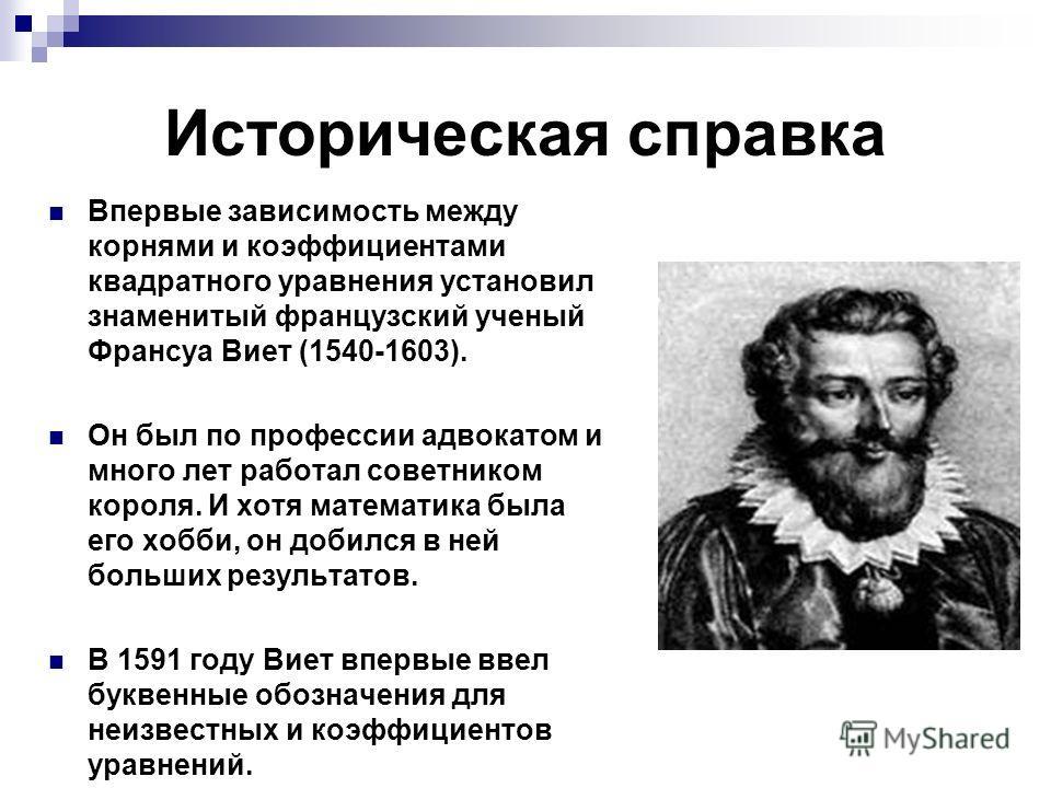 Историческая справка Впервые зависимость между корнями и коэффициентами квадратного уравнения установил знаменитый французский ученый Франсуа Виет (1540-1603). Он был по профессии адвокатом и много лет работал советником короля. И хотя математика был