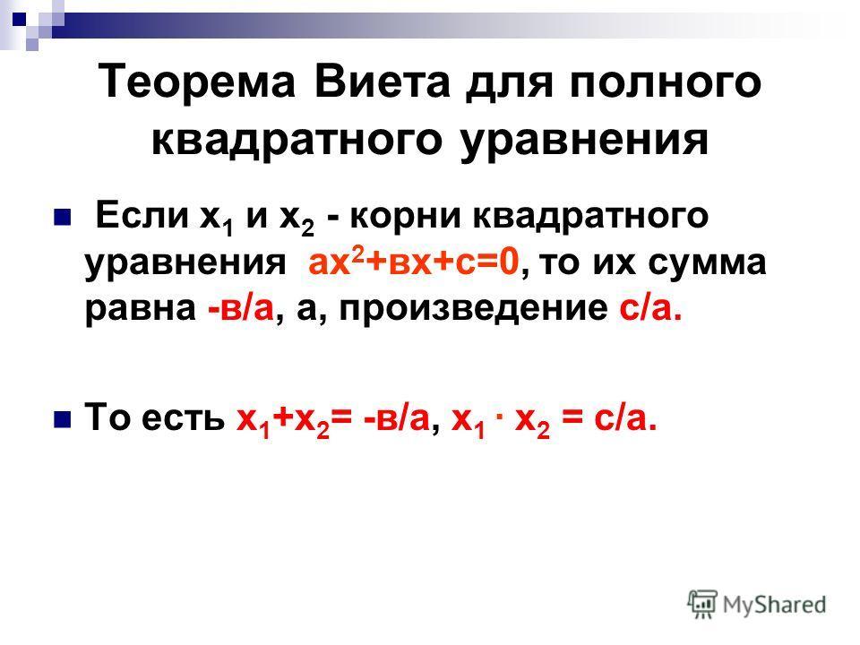 Теорема Виета для полного квадратного уравнения Если х 1 и х 2 - корни квадратного уравнения ах 2 +вх+с=0, то их сумма равна -в/а, а, произведение с/а. То есть х 1 +х 2 = -в/а, х 1 · х 2 = с/а.