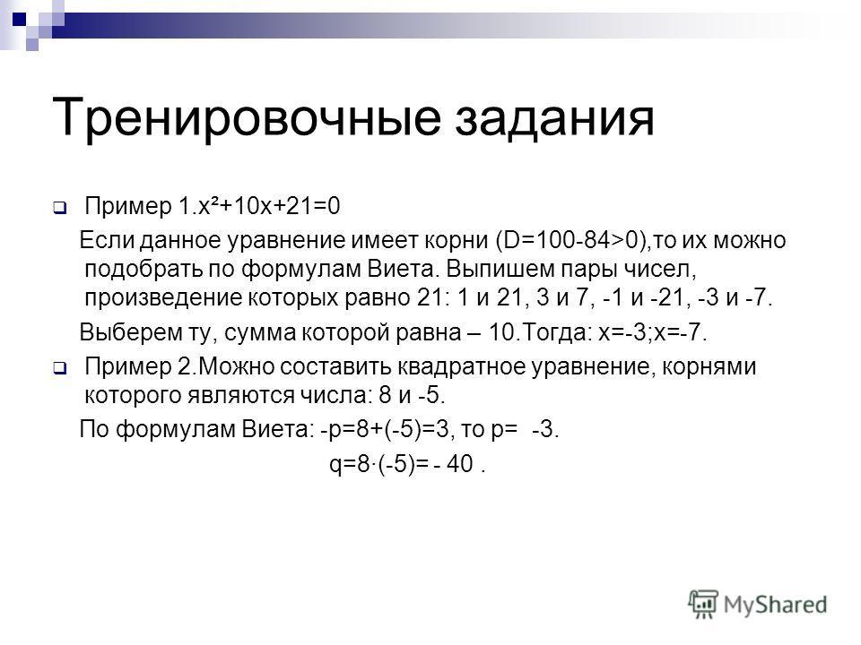 Тренировочные задания Пример 1.x²+10x+21=0 Если данное уравнение имеет корни (D=100 - 84>0),то их можно подобрать по формулам Виета. Выпишем пары чисел, произведение которых равно 21: 1 и 21, 3 и 7, - 1 и - 21, - 3 и - 7. Выберем ту, сумма которой ра