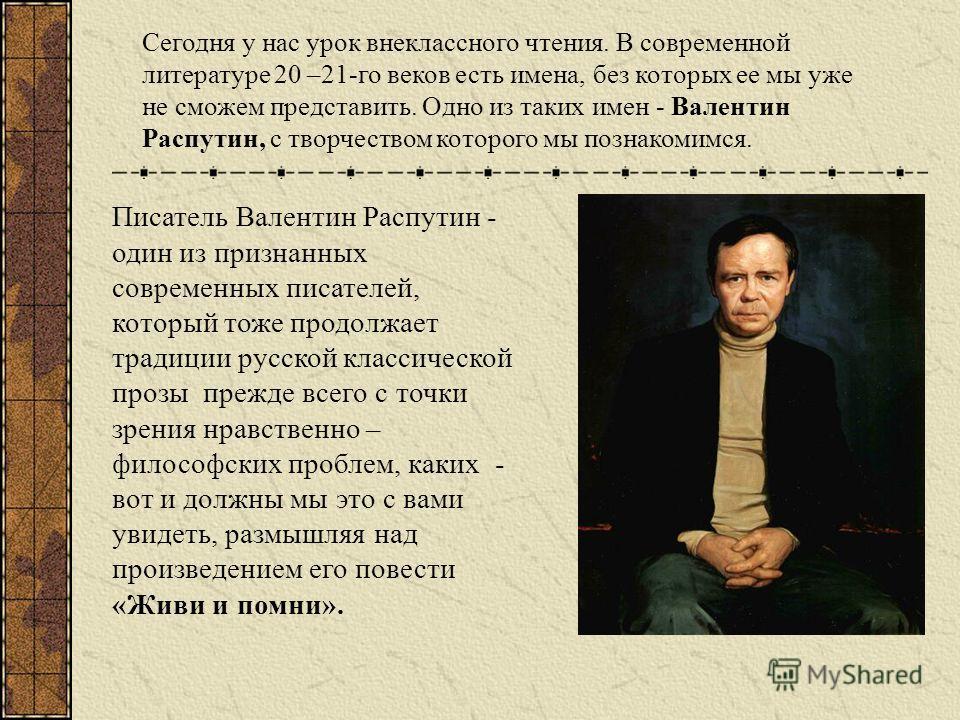 Писатель Валентин Распутин - один из признанных современных писателей, который тоже продолжает традиции русской классической прозы прежде всего с точки зрения нравственно – философских проблем, каких - вот и должны мы это с вами увидеть, размышляя на