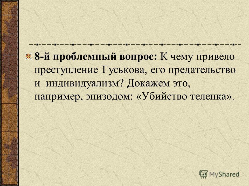 8-й проблемный вопрос: К чему привело преступление Гуськова, его предательство и индивидуализм? Докажем это, например, эпизодом: «Убийство теленка».