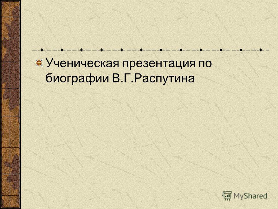 Ученическая презентация по биографии В.Г.Распутина